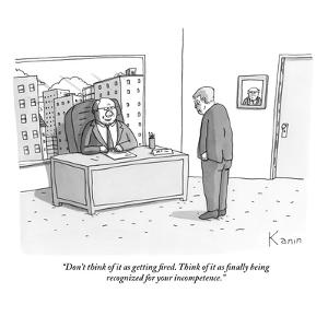 """""""Don't think of it as getting fired. Think of it as finally being recogniz?"""" - New Yorker Cartoon by Zachary Kanin"""