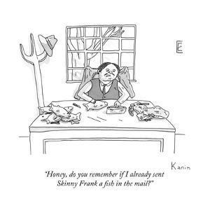 """Honey, do you remember if I already sent Skinny Frank a fish in the mail? - New Yorker Cartoon by Zachary Kanin"