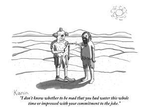 """""""I don't know whether to be mad that you had water this whole time or impr?"""" - New Yorker Cartoon by Zachary Kanin"""