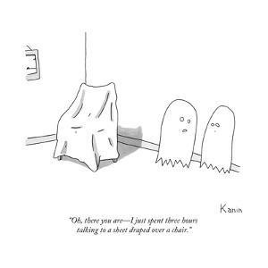 """""""Oh, there you are?I just spent three hours talking to a sheet draped over... - New Yorker Cartoon by Zachary Kanin"""