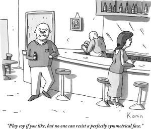 """Play coy if you like, but no one can resist a perfectly symmetrical face. - New Yorker Cartoon by Zachary Kanin"