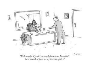 """""""Well, maybe if you let me work from home I wouldn't have to look at porn ... - New Yorker Cartoon by Zachary Kanin"""
