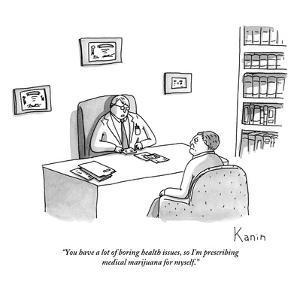 """You have a lot of boring health issues, so I'm prescribing medical mariju?"" - New Yorker Cartoon by Zachary Kanin"